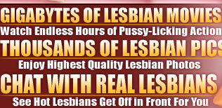 Gigabytes of lesbian movies. Watch endless hours of pussy-licking action. Thousands of lesbian pics. Enjoy highest quality lesbian photos. Chat with real lesbians. See hot lesbians get off in front for you.